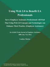 Using Web 2.0 to Benefit EA Professionals: Savvy Employee Assistance Professionals will Find That Using Web 2.0 Concepts and Technologies can Enhance Their Practice (Employee Assistance)