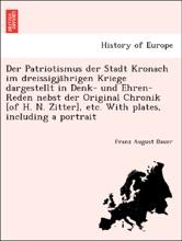 Der Patriotismus der Stadt Kronach im dreissigjährigen Kriege dargestellt in Denk- und Ehren-Reden nebst der Original Chronik [of H. N. Zitter], etc. With plates, including a portrait