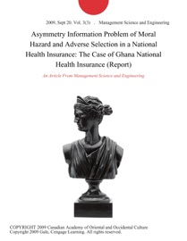 ASYMMETRY INFORMATION PROBLEM OF MORAL HAZARD AND ADVERSE SELECTION IN A NATIONAL HEALTH INSURANCE: THE CASE OF GHANA NATIONAL HEALTH INSURANCE (REPORT)