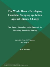 The World Bank - Developing Countries Stepping up Action Against Climate Change; New Report Shows Increasing Demands for Financing, Knowledge Sharing