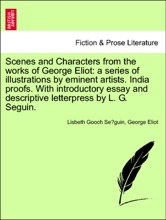 Scenes And Characters From The Works Of George Eliot: A Series Of Illustrations By Eminent Artists. India Proofs. With Introductory Essay And Descriptive Letterpress By L. G. Seguin.