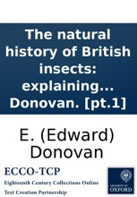 The natural history of British insects: explaining them in their several states, with the periods of their transformations, their food, œconomy, &c. Together with the history of such minute insects as require investigation by the microscope. The whole il