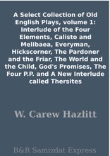 A Select Collection of Old English Plays, volume 1: Interlude of the Four Elements, Calisto and Melibaea, Everyman, Hickscorner, The Pardoner and the Friar, The World and the Child, God's Promises, The Four P.P. and A New Interlude called Thersites