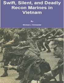 Swift, Silent and Deadly: Recon Marines in Vietnam - Michael J. Schneider