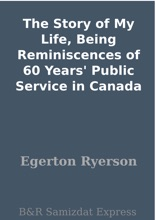 The Story Of My Life, Being Reminiscences Of 60 Years' Public Service In Canada