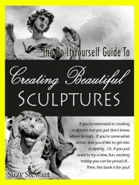 The Do It Yourself Guide To Creating Beautiful Sculptures Sculpturing 101