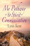 MY PATHWAY TO SPIRIT COMMUNICATION A Real-life Beginning To Proving The Continuity Of Life