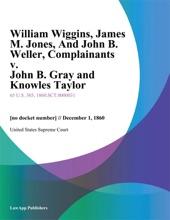 William Wiggins, James M. Jones, And John B. Weller, Complainants V. John B. Gray And Knowles Taylor