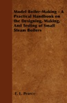 Model Boiler-Making - A Practical Handbook On The Designing Making And Testing Of Small Steam Boilers