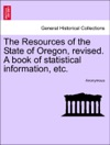 The Resources Of The State Of Oregon Revised A Book Of Statistical Information Etc
