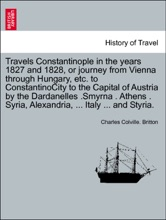 Travels Constantinople In The Years 1827 And 1828, Or Journey From Vienna Through Hungary, Etc. To ConstantinoCity To The Capital Of Austria By The Dardanelles .Smyrna . Athens . Syria, Alexandria, ... Italy ... And Styria. VOL. II