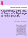 A Brief Review Of The Rev H Seymours Pilgrimage To Rome By A M