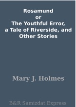 Rosamund or The Youthful Error, a Tale of Riverside, and Other Stories