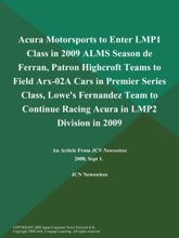 Acura Motorsports to Enter LMP1 Class in 2009 ALMS Season de Ferran, Patron Highcroft Teams to Field Arx-02A Cars in Premier Series Class, Lowe's Fernandez Team to Continue Racing Acura in LMP2 Division in 2009