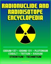Radionuclide And Radioisotope Encyclopedia: Cesium-137, Iodine-131, Plutonium, Cobalt, Tritium, Radium, Strontium, Technetium-99, Thorium, Uranium - Radiation Health Effects And Toxicology