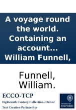 A voyage round the world. Containing an account of Captain Dampier's expedition into the South-Seas in the ship St George, in the years 1703 and 1704. ... Together with the author's voyage from Amapalla ... By William Funnell,