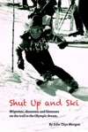 Shut Up And Ski Wipeouts Shootouts And Blowouts On The Trail To The Olympic Dream