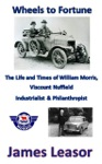 Wheels To Fortune The Life And Times Of William Morris Viscount Nuffield