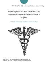 Measuring Economic Outcomes Of Alcohol Treatment Using The Economic Form 90 * (Report)