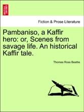 Pambaniso, A Kaffir Hero: Or, Scenes From Savage Life. An Historical Kaffir Tale.