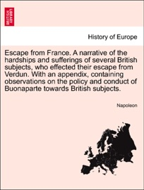 ESCAPE FROM FRANCE. A NARRATIVE OF THE HARDSHIPS AND SUFFERINGS OF SEVERAL BRITISH SUBJECTS, WHO EFFECTED THEIR ESCAPE FROM VERDUN. WITH AN APPENDIX, CONTAINING OBSERVATIONS ON THE POLICY AND CONDUCT OF BUONAPARTE TOWARDS BRITISH SUBJECTS.
