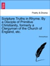 Scripture Truths In Rhyme By A Disciple Of Primitive Christianity Formerly A Clergyman Of The Church Of England Etc