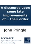 A Discourse Upon Some Late Improvements Of The Means For Preserving The Health Of Mariners Delivered At The Anniversary Meeting Of The Royal Society November 30 1776 By Sir John Pringle Baronet President Published By Their Order