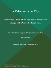 A Valentine To The City Chip Phillips Crafts I Love You You Re Perfect Now Change With A Worcester Touch Etc