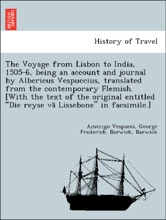 """The Voyage From Lisbon To India, 1505-6, Being An Account And Journal By Albericus Vespuccius, Translated From The Contemporary Flemish. [With The Text Of The Original Entitled """"Die Reyse Vā Lissebone"""" In Facsimile.]"""