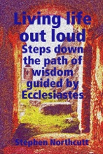 Living Life Out Loud, Steps Down The Path Of Wisdom Guided By Ecclesiastes