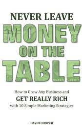 NEVER LEAVE MONEY ON THE TABLE - HOW TO GROW ANY BUSINESS AND GET REALLY RICH WITH 10 SIMPLE MARKETING STRATEGIES