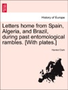 Letters Home From Spain Algeria And Brazil During Past Entomological Rambles With Plates
