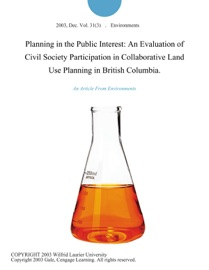 PLANNING IN THE PUBLIC INTEREST: AN EVALUATION OF CIVIL SOCIETY PARTICIPATION IN COLLABORATIVE LAND USE PLANNING IN BRITISH COLUMBIA.