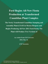 Ford Begins All-New Fiesta Production at Transformed Cuautitlan Plant Complex; The Newly Transformed Cuautitlan Stamping and Assembly Plant (CSAP) in Mexico Reopens and Begins Producing All-New 2011 Ford Fiesta; The Plant will Produce Two Versions of
