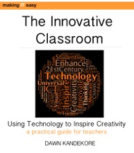 The Innovative Classroom: Using Technology to Inspire Creativity: A Practical ICT Guide for Teachers