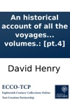 An Historical Account Of All The Voyages Round The World Performed By English Navigators Including Those Lately Undertaken By Order Of His Present Majesty The Whole Faithfully Extracted From The Journals Of The Voyagers  In Four Volumes Pt4