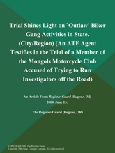 Trial Shines Light on `Outlaw' Biker Gang Activities in State (City/Region) (An ATF Agent Testifies in the Trial of a Member of the Mongols Motorcycle Club Accused of Trying to Run Investigators off the Road)