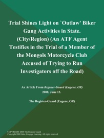 TRIAL SHINES LIGHT ON `OUTLAW BIKER GANG ACTIVITIES IN STATE (CITY/REGION) (AN ATF AGENT TESTIFIES IN THE TRIAL OF A MEMBER OF THE MONGOLS MOTORCYCLE CLUB ACCUSED OF TRYING TO RUN INVESTIGATORS OFF THE ROAD)