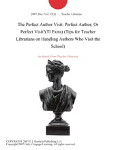 The Perfect Author Visit: Perfect Author, Or Perfect Visit?(Tl Extra) (Tips for Teacher Librarians on Handling Authors Who Visit the School)