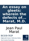 An Essay On Gleets Wherein The Defects Of The Actual Method Of Treating Those Complaints Of The Urethra Are Pointed Out And An Effectual Way Of Curing Them Indicated By J P Marat MD