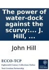 The Power Of Water-dock Against The Scurvy Whether In The Plain Root Or Essence With Marks To Know That Disease In All Its States Instances Of Its Being Mistaken For Other Disorders And Rules Of Life For Those Afflicted With It By J Hill