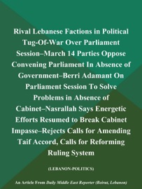RIVAL LEBANESE FACTIONS IN POLITICAL TUG-OF-WAR OVER PARLIAMENT SESSION--MARCH 14 PARTIES OPPOSE CONVENING PARLIAMENT IN ABSENCE OF GOVERNMENT--BERRI ADAMANT ON PARLIAMENT SESSION TO SOLVE PROBLEMS IN ABSENCE OF CABINET--NASRALLAH SAYS ENERGETIC EFFORTS R