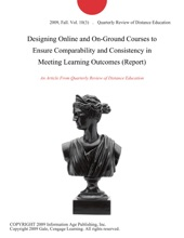 Designing Online And On-Ground Courses To Ensure Comparability And Consistency In Meeting Learning Outcomes (Report)