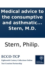 Medical Advice to the Consumptive and Asthmatic People of England: Wherein the Present Method of Treating Disorders of the Lungs is Shewn to Be Futile and fundamentally wrong, and a new and easy Method of Cure, Proposed by Philip Stern, M.D.