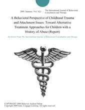 A Behavioral Perspective Of Childhood Trauma And Attachment Issues: Toward Alternative Treatment Approaches For Children With A History Of Abuse (Report)