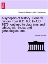 A synopsis of history. General history from B.C. 800 to A.D. 1876, outlined in diagrams and tables, with index and genealogies, etc.