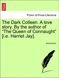 "THE DARK COLLEEN. A LOVE STORY. BY THE AUTHOR OF ""THE QUEEN OF CONNAUGHT"" [I.E. HARRIET JAY]. VOL. II."