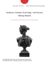 Healthcare Attitudes, Knowledge, And Decision Making (Report)