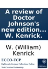 A Review Of Doctor Johnsons New Edition Of Shakespeare In Which The Ignorance Or Inattention Of That Editor Is Exposed  By W Kenrick