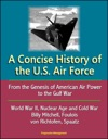 A Concise History Of The US Air Force From The Genesis Of American Air Power To The Gulf War World War II Nuclear Age And Cold War Billy Mitchell Foulois Von Richtofen Spaatz